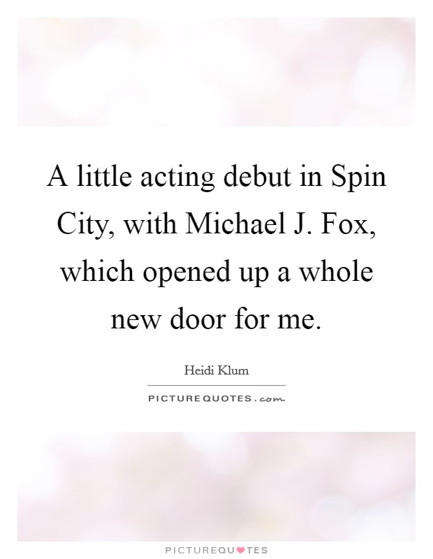A little acting debut in Spin City, with Michael J. Fox, which opened up a whole new door for me Picture Quote #1
