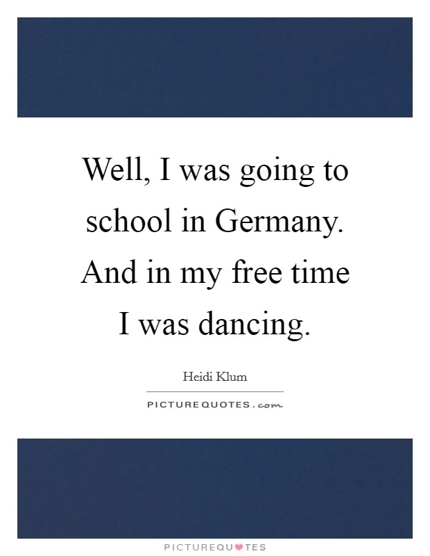 Well, I was going to school in Germany. And in my free time I was dancing Picture Quote #1