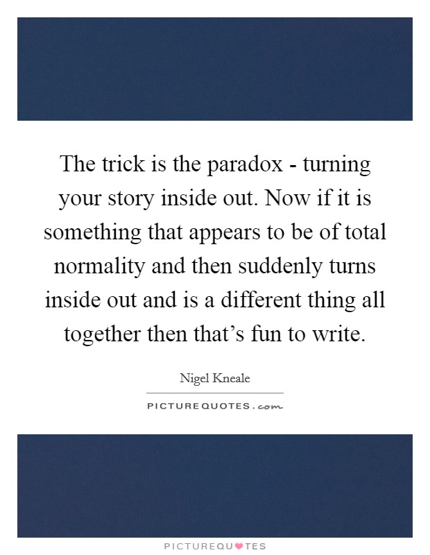 The trick is the paradox - turning your story inside out. Now if it is something that appears to be of total normality and then suddenly turns inside out and is a different thing all together then that's fun to write Picture Quote #1