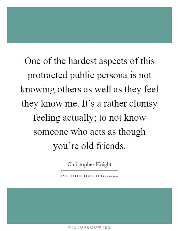 One of the hardest aspects of this protracted public persona is not knowing others as well as they feel they know me. It's a rather clumsy feeling actually; to not know someone who acts as though you're old friends Picture Quote #1
