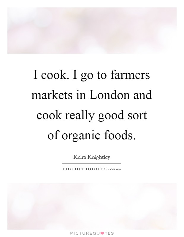 I cook. I go to farmers markets in London and cook really good sort of organic foods Picture Quote #1