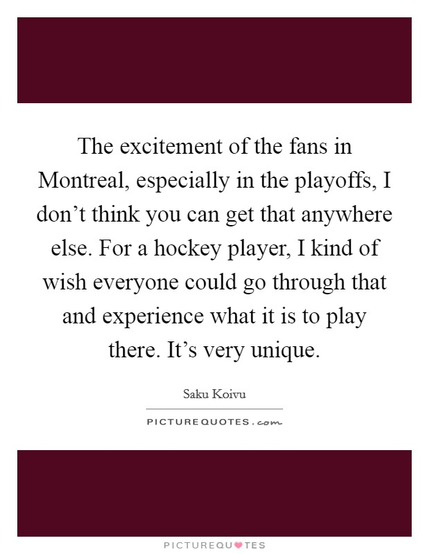 The excitement of the fans in Montreal, especially in the playoffs, I don't think you can get that anywhere else. For a hockey player, I kind of wish everyone could go through that and experience what it is to play there. It's very unique Picture Quote #1