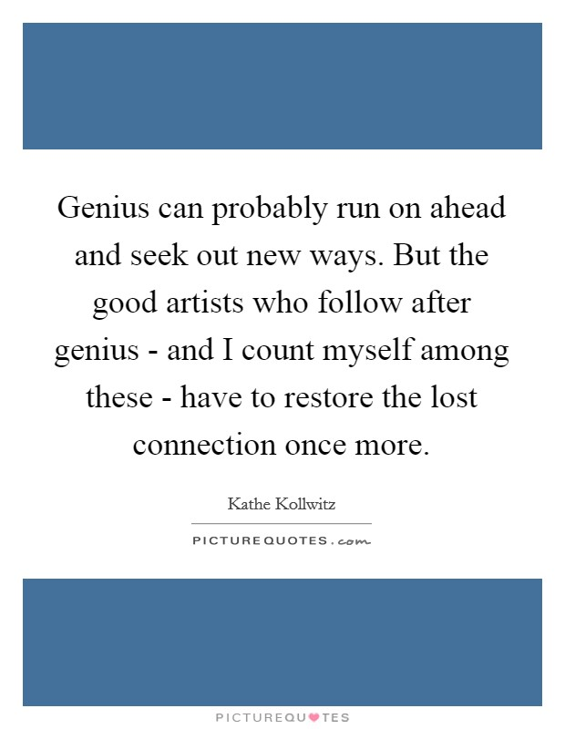Genius can probably run on ahead and seek out new ways. But the good artists who follow after genius - and I count myself among these - have to restore the lost connection once more Picture Quote #1