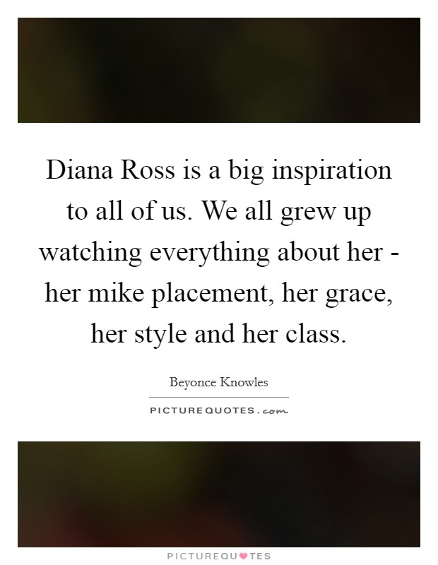 Diana Ross is a big inspiration to all of us. We all grew up watching everything about her - her mike placement, her grace, her style and her class Picture Quote #1