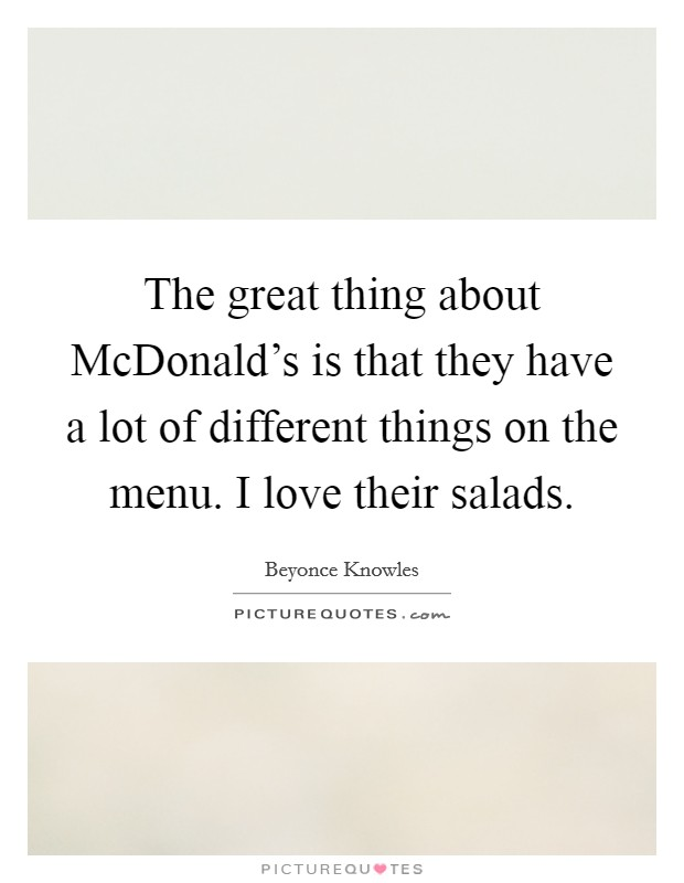 The great thing about McDonald's is that they have a lot of different things on the menu. I love their salads Picture Quote #1
