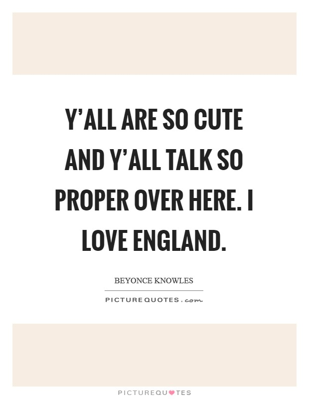 Y'all are so cute and y'all talk so proper over here. I love England Picture Quote #1