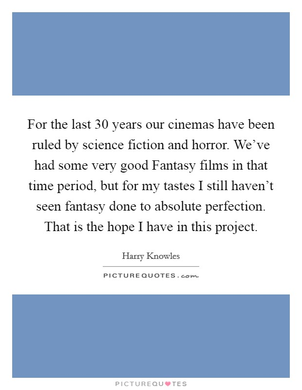 For the last 30 years our cinemas have been ruled by science fiction and horror. We've had some very good Fantasy films in that time period, but for my tastes I still haven't seen fantasy done to absolute perfection. That is the hope I have in this project Picture Quote #1