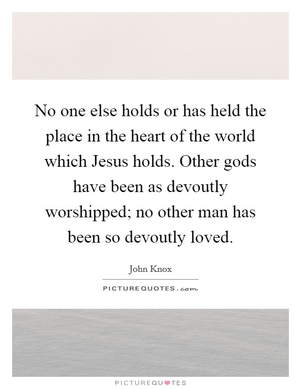 No one else holds or has held the place in the heart of the world which Jesus holds. Other gods have been as devoutly worshipped; no other man has been so devoutly loved Picture Quote #1