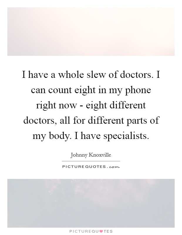 I have a whole slew of doctors. I can count eight in my phone right now - eight different doctors, all for different parts of my body. I have specialists Picture Quote #1