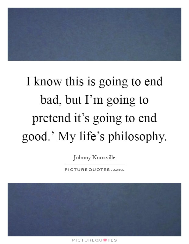 I know this is going to end bad, but I'm going to pretend it's going to end good.' My life's philosophy Picture Quote #1