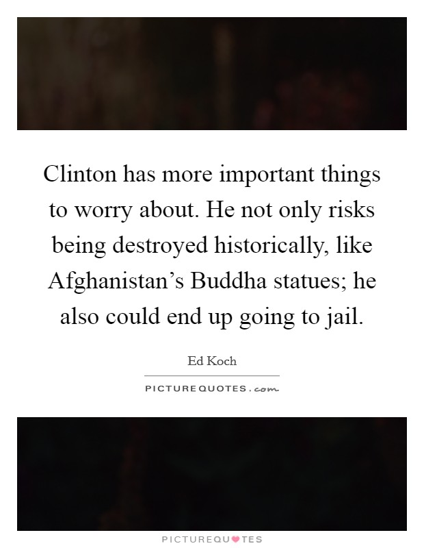 Clinton has more important things to worry about. He not only risks being destroyed historically, like Afghanistan's Buddha statues; he also could end up going to jail Picture Quote #1