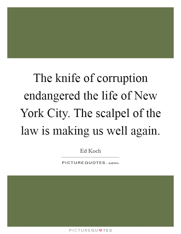 The knife of corruption endangered the life of New York City. The scalpel of the law is making us well again Picture Quote #1