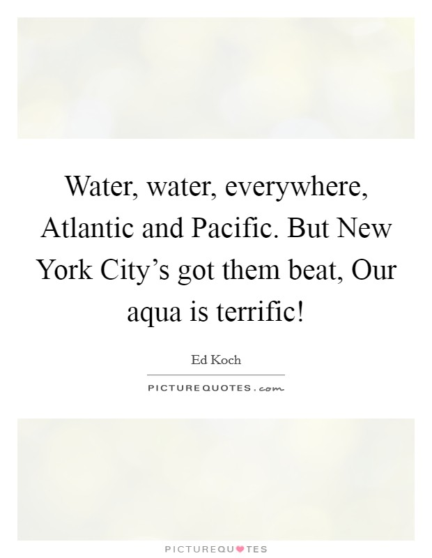 Water, water, everywhere, Atlantic and Pacific. But New York City's got them beat, Our aqua is terrific! Picture Quote #1