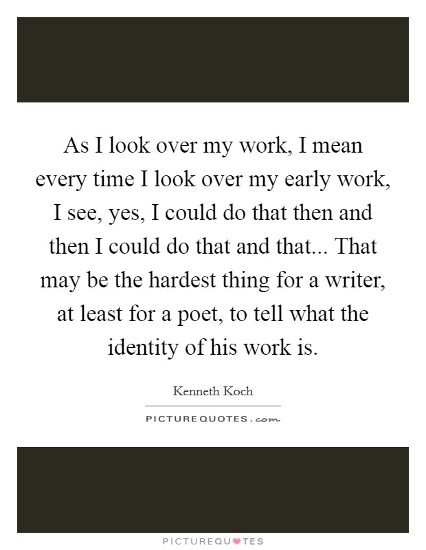 As I look over my work, I mean every time I look over my early work, I see, yes, I could do that then and then I could do that and that... That may be the hardest thing for a writer, at least for a poet, to tell what the identity of his work is Picture Quote #1