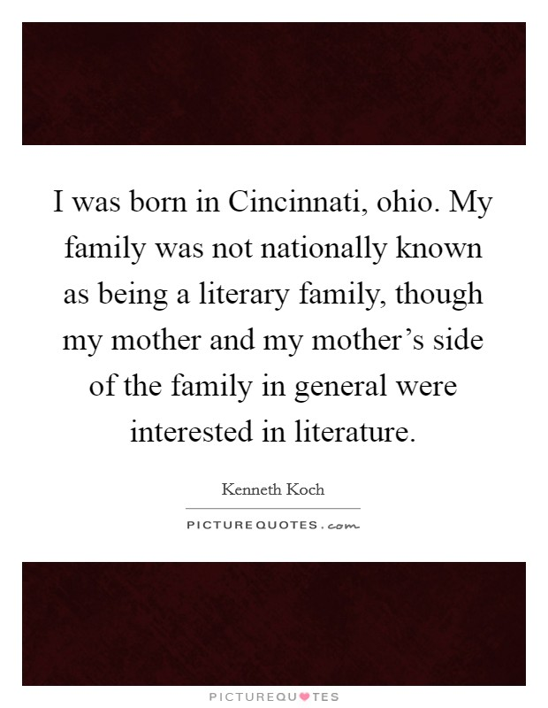 I was born in Cincinnati, ohio. My family was not nationally known as being a literary family, though my mother and my mother's side of the family in general were interested in literature Picture Quote #1