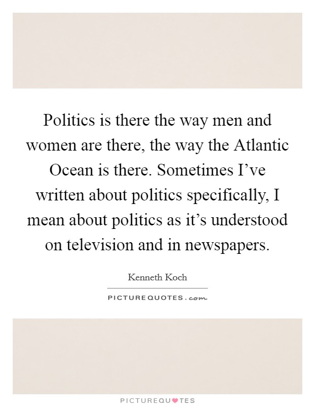 Politics is there the way men and women are there, the way the Atlantic Ocean is there. Sometimes I've written about politics specifically, I mean about politics as it's understood on television and in newspapers Picture Quote #1