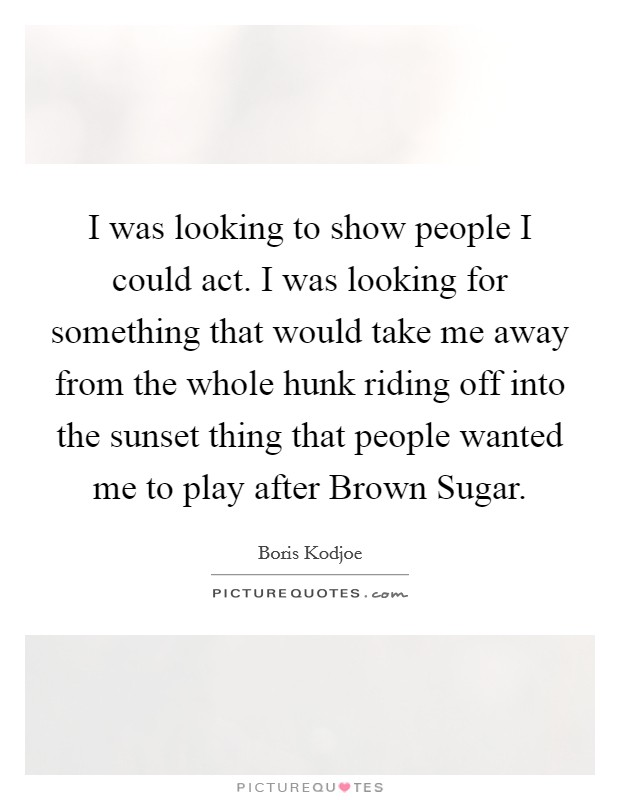 I was looking to show people I could act. I was looking for something that would take me away from the whole hunk riding off into the sunset thing that people wanted me to play after Brown Sugar Picture Quote #1