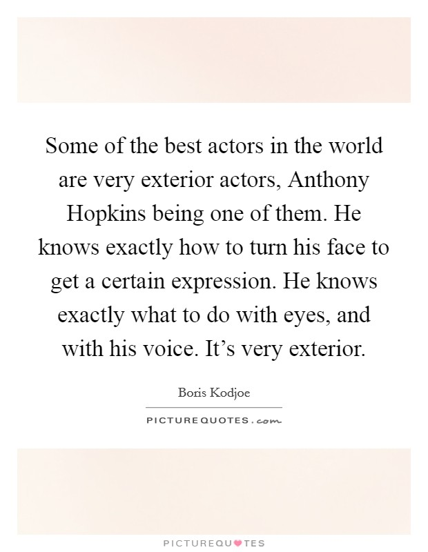 Some of the best actors in the world are very exterior actors, Anthony Hopkins being one of them. He knows exactly how to turn his face to get a certain expression. He knows exactly what to do with eyes, and with his voice. It's very exterior Picture Quote #1