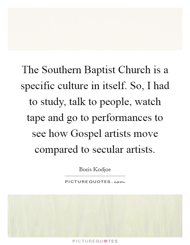The Southern Baptist Church is a specific culture in itself. So, I had to study, talk to people, watch tape and go to performances to see how Gospel artists move compared to secular artists Picture Quote #1