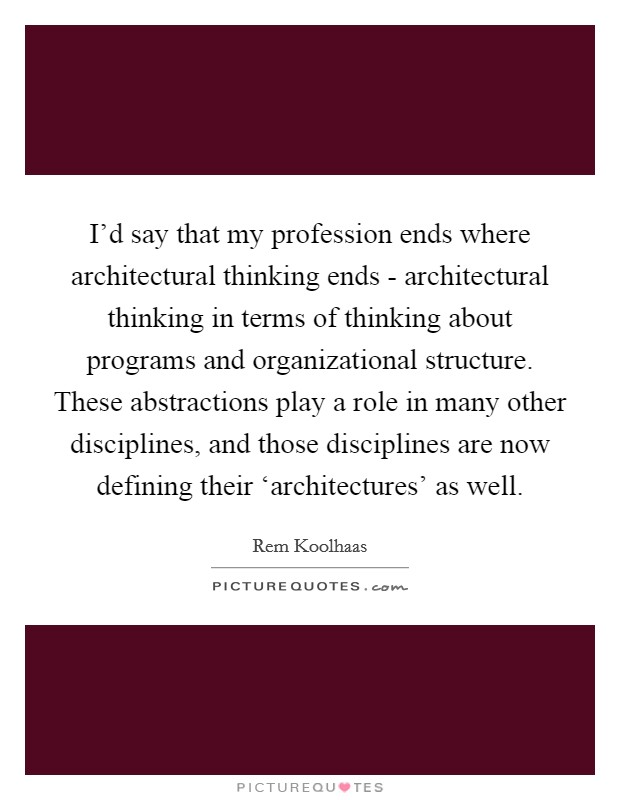 I'd say that my profession ends where architectural thinking ends - architectural thinking in terms of thinking about programs and organizational structure. These abstractions play a role in many other disciplines, and those disciplines are now defining their 'architectures' as well Picture Quote #1