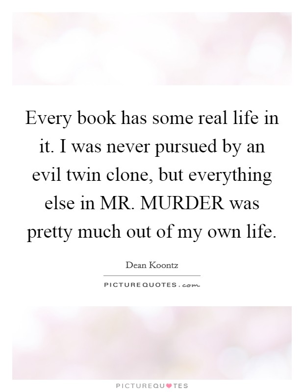 Every book has some real life in it. I was never pursued by an evil twin clone, but everything else in MR. MURDER was pretty much out of my own life Picture Quote #1
