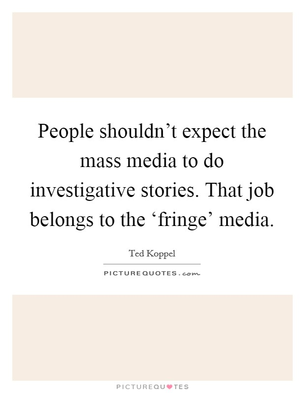 People shouldn't expect the mass media to do investigative stories. That job belongs to the 'fringe' media Picture Quote #1