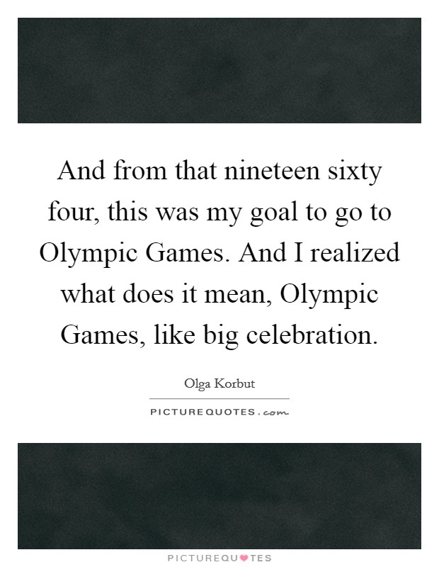 And from that nineteen sixty four, this was my goal to go to Olympic Games. And I realized what does it mean, Olympic Games, like big celebration Picture Quote #1