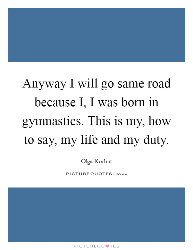Anyway I will go same road because I, I was born in gymnastics. This is my, how to say, my life and my duty Picture Quote #1
