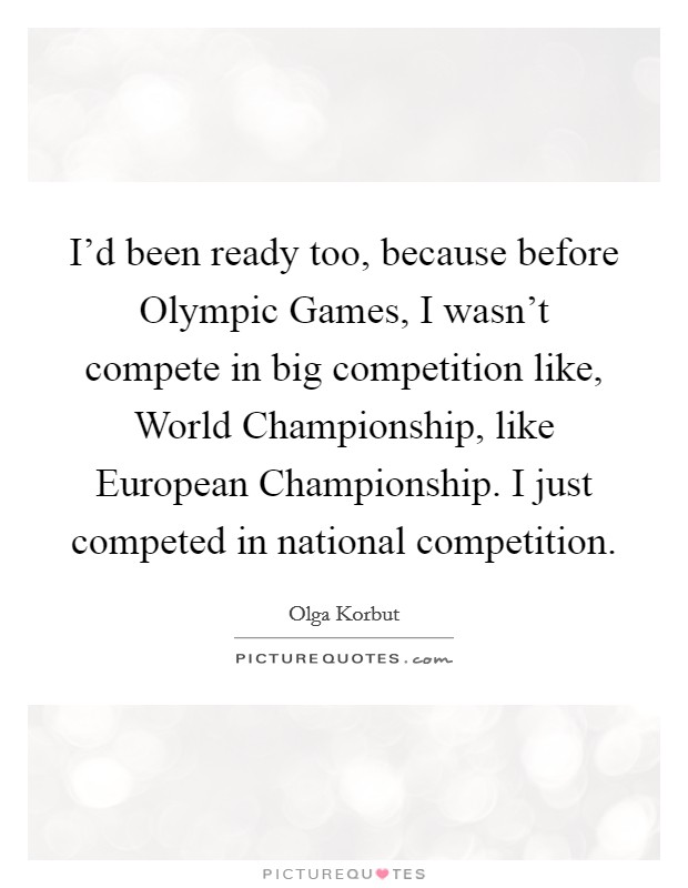 I'd been ready too, because before Olympic Games, I wasn't compete in big competition like, World Championship, like European Championship. I just competed in national competition Picture Quote #1