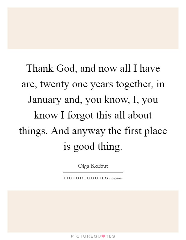 Thank God, and now all I have are, twenty one years together, in January and, you know, I, you know I forgot this all about things. And anyway the first place is good thing Picture Quote #1