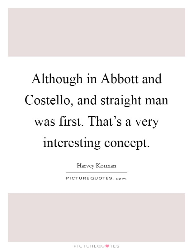 Although in Abbott and Costello, and straight man was first. That's a very interesting concept Picture Quote #1