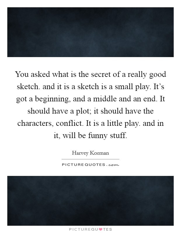 You asked what is the secret of a really good sketch. and it is a sketch is a small play. It's got a beginning, and a middle and an end. It should have a plot; it should have the characters, conflict. It is a little play. and in it, will be funny stuff Picture Quote #1