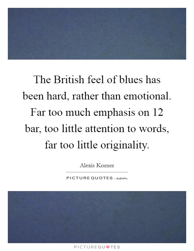 The British feel of blues has been hard, rather than emotional. Far too much emphasis on 12 bar, too little attention to words, far too little originality Picture Quote #1