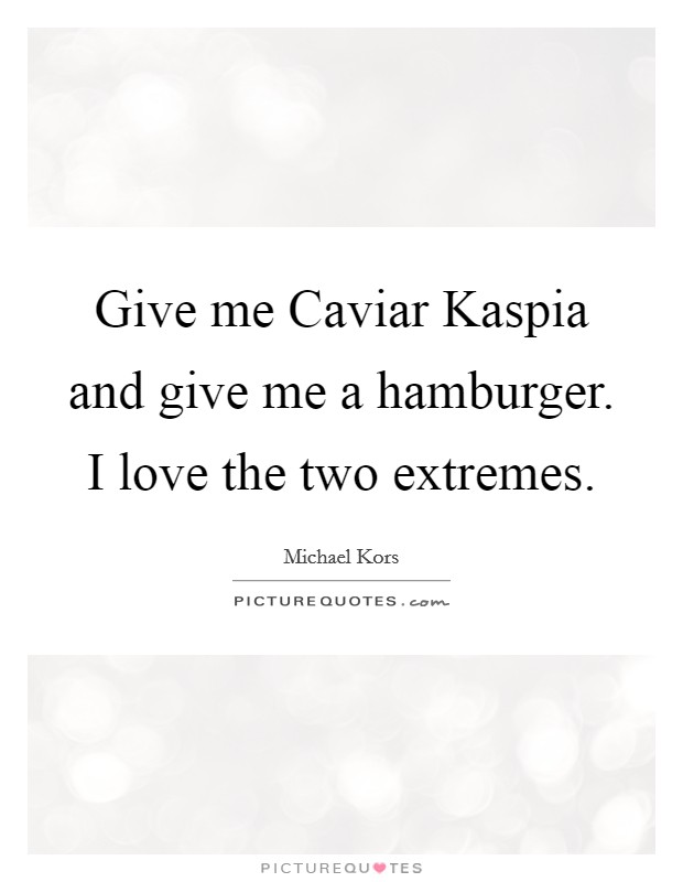 Give me Caviar Kaspia and give me a hamburger. I love the two extremes Picture Quote #1