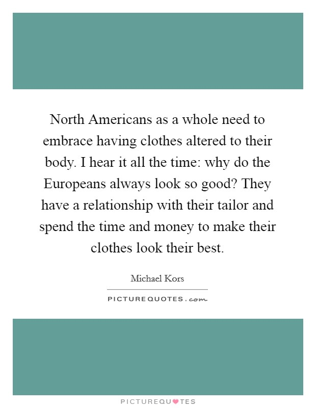 North Americans as a whole need to embrace having clothes altered to their body. I hear it all the time: why do the Europeans always look so good? They have a relationship with their tailor and spend the time and money to make their clothes look their best Picture Quote #1