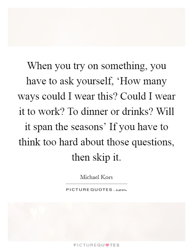 When you try on something, you have to ask yourself, 'How many ways could I wear this? Could I wear it to work? To dinner or drinks? Will it span the seasons' If you have to think too hard about those questions, then skip it Picture Quote #1