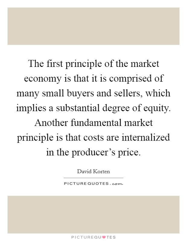 The first principle of the market economy is that it is comprised of many small buyers and sellers, which implies a substantial degree of equity. Another fundamental market principle is that costs are internalized in the producer's price Picture Quote #1