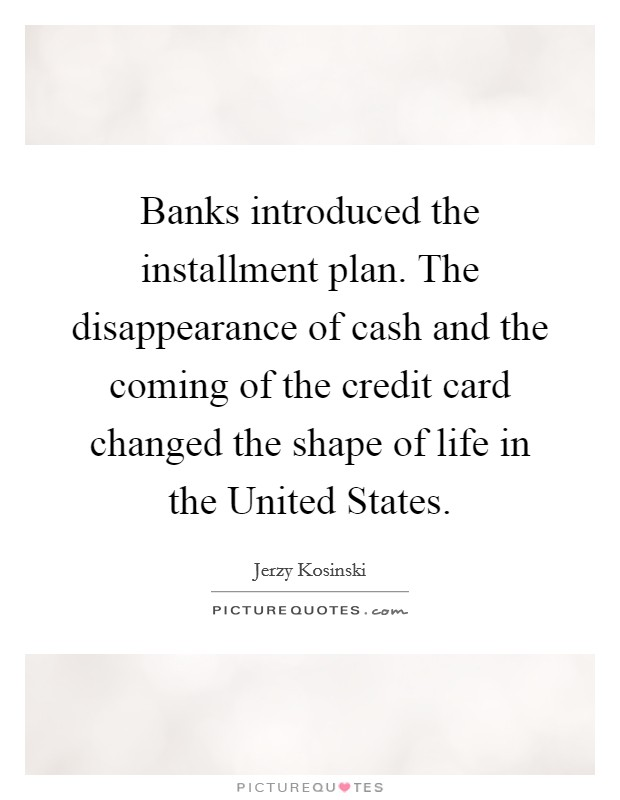Banks introduced the installment plan. The disappearance of cash and the coming of the credit card changed the shape of life in the United States Picture Quote #1
