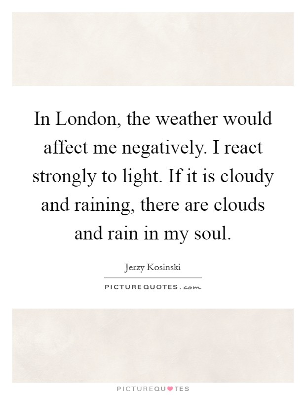 In London, the weather would affect me negatively. I react strongly to light. If it is cloudy and raining, there are clouds and rain in my soul Picture Quote #1