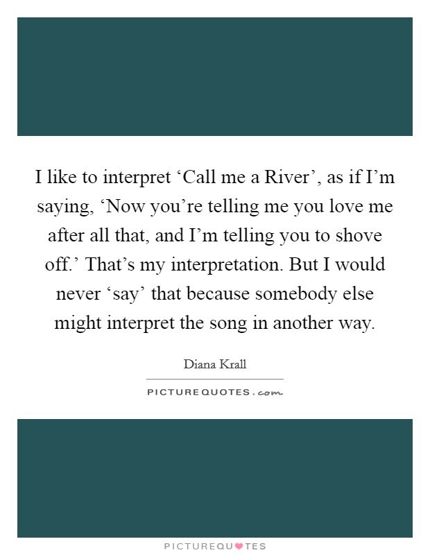 I like to interpret 'Call me a River', as if I'm saying, 'Now you're telling me you love me after all that, and I'm telling you to shove off.' That's my interpretation. But I would never 'say' that because somebody else might interpret the song in another way Picture Quote #1