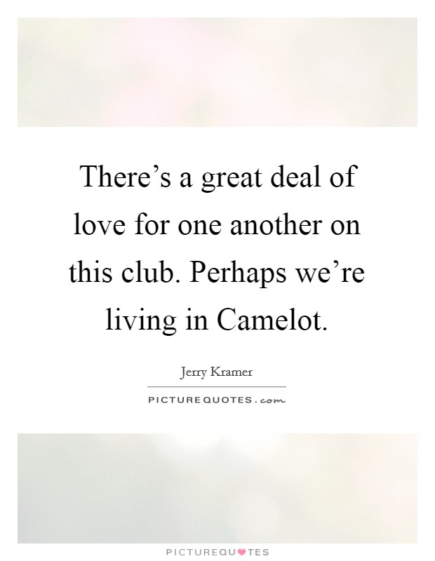 There's a great deal of love for one another on this club. Perhaps we're living in Camelot Picture Quote #1