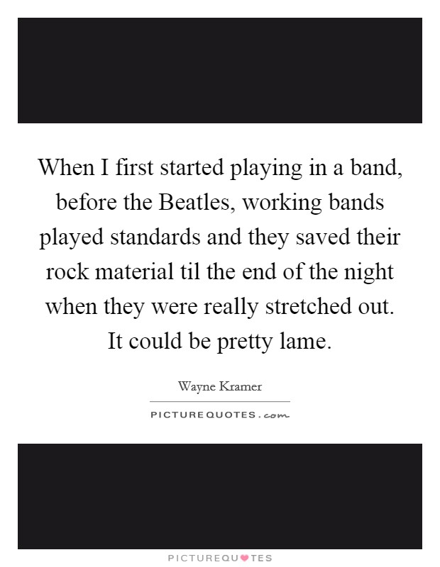 When I first started playing in a band, before the Beatles, working bands played standards and they saved their rock material til the end of the night when they were really stretched out. It could be pretty lame Picture Quote #1