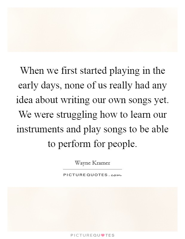 When we first started playing in the early days, none of us really had any idea about writing our own songs yet. We were struggling how to learn our instruments and play songs to be able to perform for people Picture Quote #1