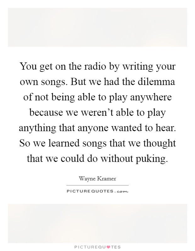 You get on the radio by writing your own songs. But we had the dilemma of not being able to play anywhere because we weren't able to play anything that anyone wanted to hear. So we learned songs that we thought that we could do without puking Picture Quote #1