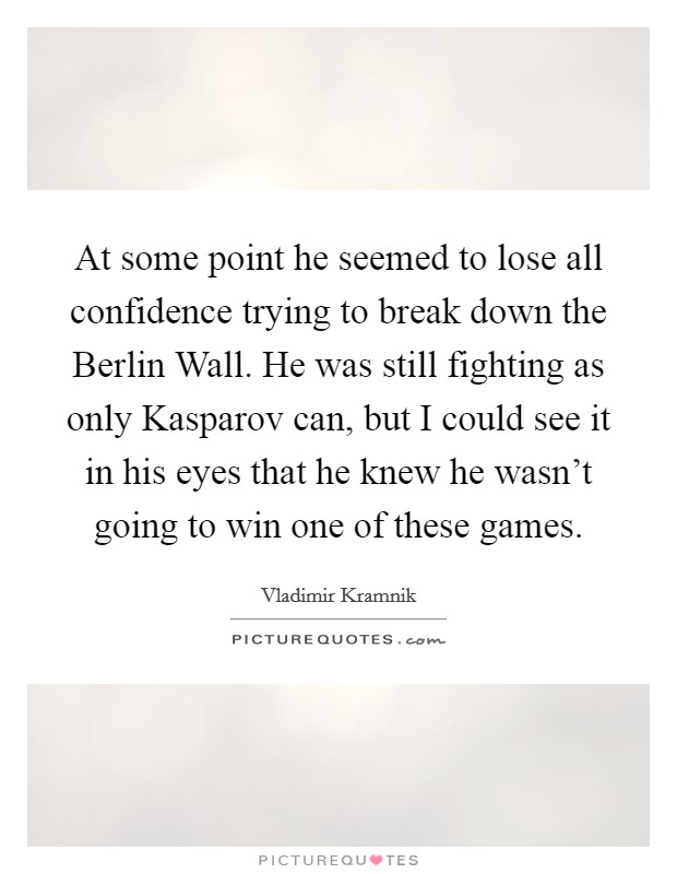 At some point he seemed to lose all confidence trying to break down the Berlin Wall. He was still fighting as only Kasparov can, but I could see it in his eyes that he knew he wasn't going to win one of these games Picture Quote #1