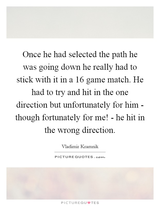 Once he had selected the path he was going down he really had to stick with it in a 16 game match. He had to try and hit in the one direction but unfortunately for him - though fortunately for me! - he hit in the wrong direction Picture Quote #1