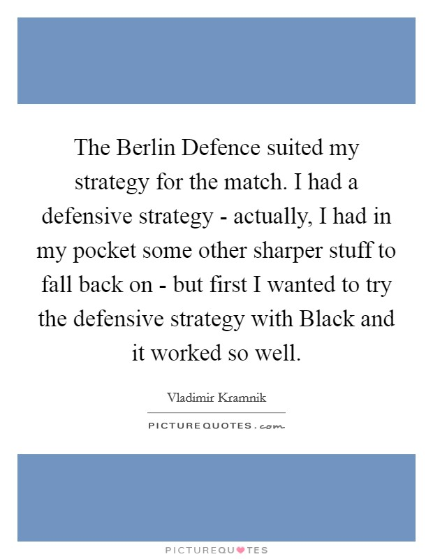 The Berlin Defence suited my strategy for the match. I had a defensive strategy - actually, I had in my pocket some other sharper stuff to fall back on - but first I wanted to try the defensive strategy with Black and it worked so well Picture Quote #1