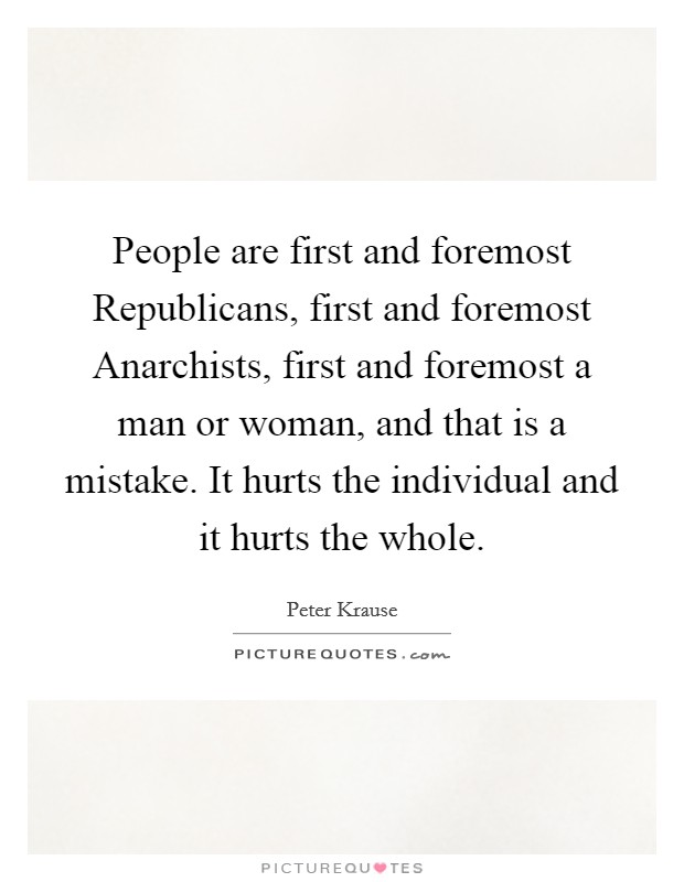 People are first and foremost Republicans, first and foremost Anarchists, first and foremost a man or woman, and that is a mistake. It hurts the individual and it hurts the whole Picture Quote #1