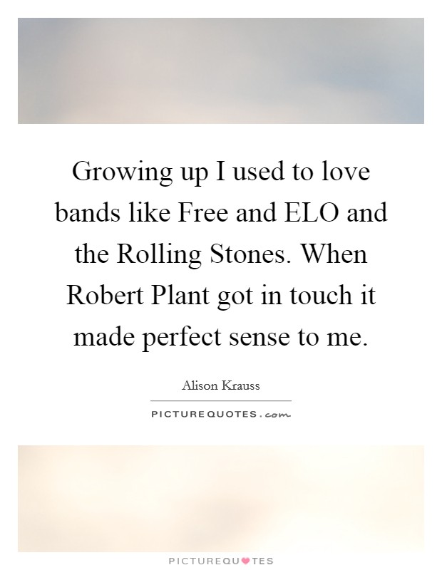 Growing up I used to love bands like Free and ELO and the Rolling Stones. When Robert Plant got in touch it made perfect sense to me Picture Quote #1