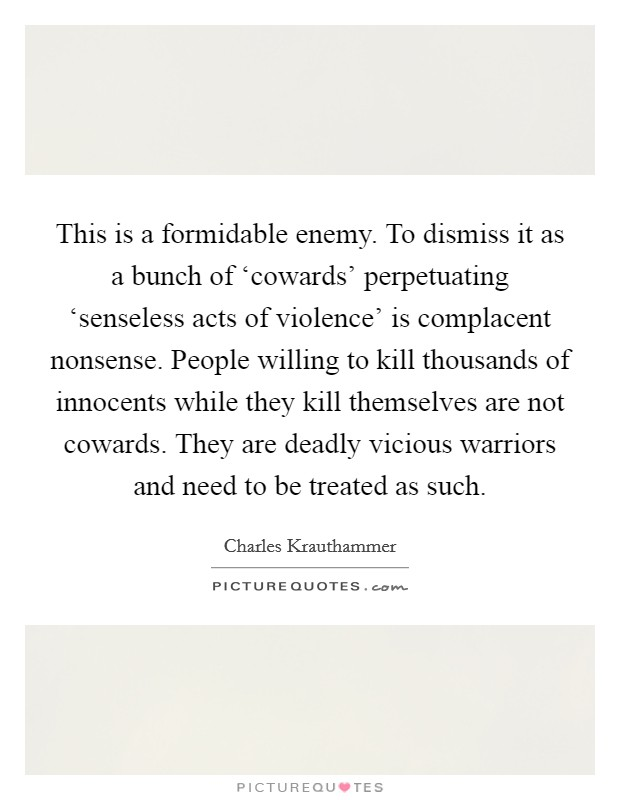 This is a formidable enemy. To dismiss it as a bunch of 'cowards' perpetuating 'senseless acts of violence' is complacent nonsense. People willing to kill thousands of innocents while they kill themselves are not cowards. They are deadly vicious warriors and need to be treated as such Picture Quote #1